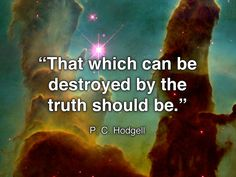 """""""That which can be destroyed by the truth should be."""" P.C. Hodgell"""