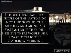 It is well enough that people of the nation do not understand our banking and monetary system, for if they did, I believe there would be a revolution before tomorrow morning