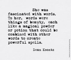 """She was fascinated with words. To her, words were things of beauty, each like a magical powder or potion that could be combined with other words to create powerful spells."" – Dean Koontz"