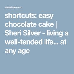 shortcuts: easy chocolate cake | Sheri Silver - living a well-tended life... at any age