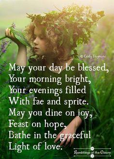 Que su día sea bendecido,   Tu mañana brillante, Sus tardes llenas de fae y sprite., Puede usted cenar en alegría, Fiesta en la esperanza, Bañarse en agradecimiento bajo la luz del amor .- GYPSY SOIL BAREFOOT - Luz del amor