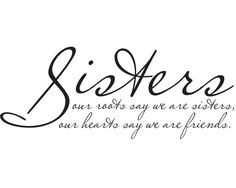 """Sisters, our roots say we are sisters, our hearts say we are friends"". - I like this quote for the walll...."