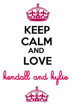 Keep Calm and Love Kendall and Kylie
