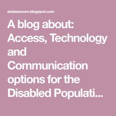 A blog about: Access, Technology and Communication options for the Disabled Population through the use of technology.