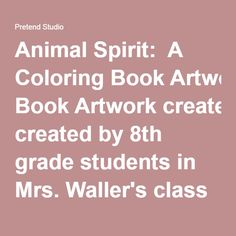Animal Spirit:  A Coloring Book Artwork created by 8th grade students in Mrs. Waller's class at Simpson Middle School  inspired by Sue Coccia