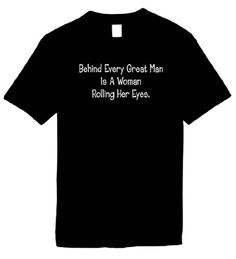 Funny T-Shirts Size S (Behind Every Great Man Is A Women Rolling Her Eyes.) Humorous Slogans Comical Sayings Tee Shirt; Great Gift Ideas for Adults Men Women Boys Youth and Teens Collectible LOL Novelty Shirts