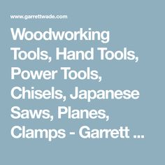 Woodworking Tools, Hand Tools, Power Tools, Chisels, Japanese Saws, Planes, Clamps - Garrett Wade
