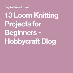 13 Loom Knitting Projects for Beginners - Hobbycraft Blog