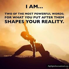 """I am...two of the most powerful words; for what you put after them shapes your reality. ziglar.com"""