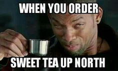 Geez...   do they even know what sweet tea is up north?  Lol :)