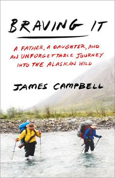 Descargar Braving It A Father a Daughter and an Unforgettable Journey into the Alaskan Wild James Campbell 9780307461254 Books PDF Books To Read, My Books, Free Books, James Campbell, Best Travel Books, Rite Of Passage, Greatest Adventure, Adventure Books, So Little Time