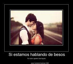 Si estamos hablando de besos Yo solo quiero los tuyos.