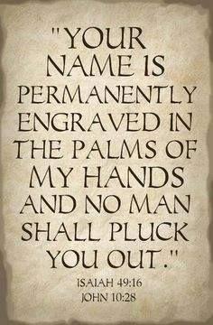 ISAIAH 49:16  jOHN 10:28