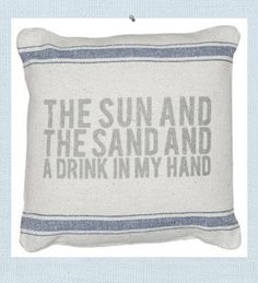 The Sun and the Sand and a Drink in My Hand pillow. Inspired by vintage French linens, our pillow was designed to provide a casual and comfortable accent. Shades of faded blue striping and grey washed letters create a vintage, beach style pillow.