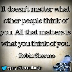 """""""It doesn't matter what other people think of you. All that matters is what you think of you."""" Robin Sharma #evolvewithjohnedward #psychicmediumje"""