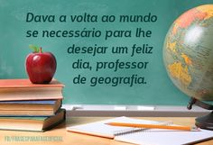 Dava a volta ao mundo se necessário para lhe desejar um feliz dia, professor de geografia. (Frases para Face) Data, Happy Birthday Teacher, Quotes For Teachers, Teachers' Day, Anniversary Quotes