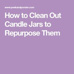 How to Clean Out Candle Jars to Repurpose Them Clean Candle Jars, Bottle Candles, Candle Wax, Cleaning Solutions, Cleaning Hacks, Bottle Cleaner, Candle Making Business, Organic Cleaning Products, Candlemaking