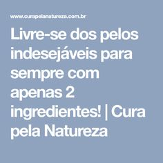 Livre-se dos pelos indesejáveis para sempre com apenas 2 ingredientes!   Cura pela Natureza