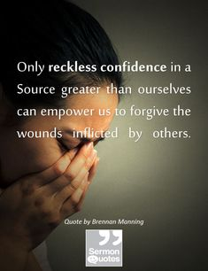 Only reckless confidence in a Source greater than ourselves can empower us to forgive the wounds inflicted by others. — Brennan Manning