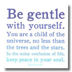 """Be Gentle"" - Walt Whitman But also never forget that the trees and the stars (and the animals and other people) are no less children of the universe than you are. No more either, and no less."