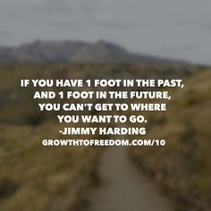 If You Have One Foot In The Past, And One Foot In The Future, You Can't Get To Where You Want To Go - Jimmy Harding. http://GrowthToFreedom.com/10