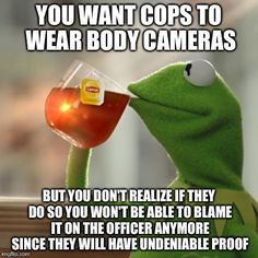 But Thats None Of My Business | YOU WANT COPS TO WEAR BODY CAMERAS BUT YOU DON'T REALIZE IF THEY DO SO YOU WON'T BE ABLE TO BLAME IT ON THE OFFICER ANYMORE SINCE THEY WILL | image tagged in memes,but thats none of my business,kermit the frog | made w/ Imgflip meme maker