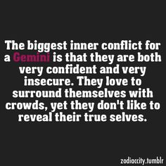 Gemini. The confidence and insecurity is spot on for me. I have to be just the right part of my twin to surround myself with people. Only if you know me well do you know my true self.