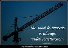 The road to success is always under construction. ...Arnold Palmer... http://transformyourbrilliance.com/
