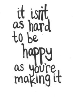 It isn't as hard to be happy as you're making it.