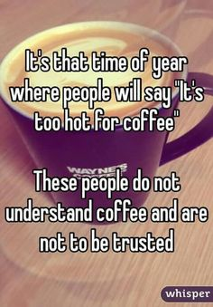 Do not trust these folks... It's never too hot for coffee....