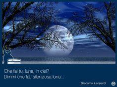 Che fai tu, luna, in ciel? Dimmi, che fai, silenziosa luna? Sorgi la sera, e vai, contemplando i deserti; indi ti posi [...] Giacomo Leopardi