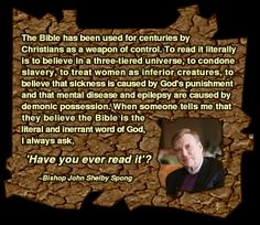 """""""The Bible has been used for centuries by Christians as a weapon of control. To read it literally is to believe in a three-tiered universe, to condone slavery, to treat women as inferior creatures, to believe that sickness is caused by God's punishment and that mental disease and epilepsy are caused by demonic possession. When someone tells me that they believe the Bible is the 'literal and inerrant word of God,' I always ask, 'Have you ever read it'?"""" - Bishop John Shelby Spong"""