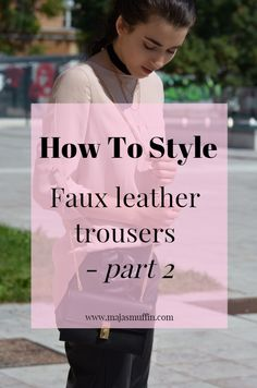 How To Style Faux Leather Trousers | Part 2 | Maja's Muffin blog | How to style, faux leather pants, styling ideas, fashion blogger