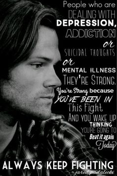 You're strong... You're going to Beat it again Today. Always Keep Fighting - Jared Padalecki