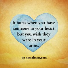 It hurts when you have someone in your heart but you wish they were in your arms. #notsalmon