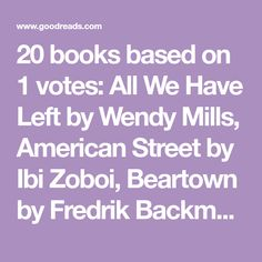 20 books based on 1 votes: All We Have Left by Wendy Mills, American Street by Ibi Zoboi, Beartown by Fredrik Backman, Gabe Johnson Takes Over by Geoff H...