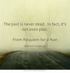 The past is never dead. In fact, it's not even past. From Requiem for a Nun - William Faulkner Epic Quotes, Own Quotes, Love Me Quotes, Be Yourself Quotes, Words Quotes, Life Quotes, Sayings, Never Dead, You Say It Best