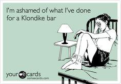 I'm ashamed of what I've done for a Klondike bar.
