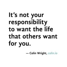 You owe nobody anything, your life is yours, go out and live it the way you want to live it. . .