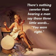 """There's nothing sweeter than hearing a man say those three little words...""""You were right."""""""