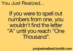 """FACT:  If you were to spell out numbers starting with one, you wouldn't find the letter """"A"""" until you reach """"one thousand""""."""