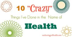 "10 ""Crazy"" Things I've Done in the Name of Health - Our Heritage of Health. I do most of this already, but I learned about a cool new product!"