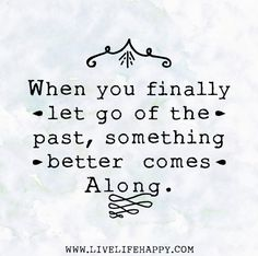 When you finally let go of the past, something better comes along.