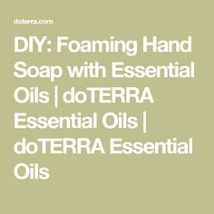 DIY: Foaming Hand Soap with Essential Oils | doTERRA Essential Oils | doTERRA Essential Oils