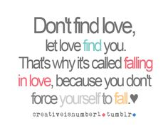 Don't find love, let love find you. That's why it's called falling in love, because you don't force yourself to fall. Amazing Quotes, Cute Quotes, Great Quotes, Quotes To Live By, Inspirational Quotes, Insightful Quotes, Quotable Quotes, Qoutes, Love Yourself First