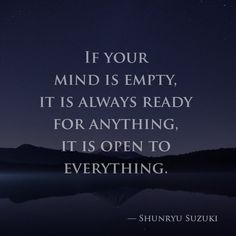 If your mind is empty, it is always ready for anything, it is open to everything. — Shunryu Suzuki