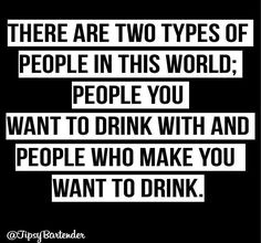 There are two types of people in this world; people you want to drink with and people who make you want to drink.