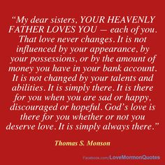 """#DaughtersOfGod - """"My dear sisters, your Heavenly Father loves you — each of you. That love never changes. It is not influenced by your appearance, by your possessions, or by the amount of money you have in your bank account... It is simply there. It is there for you when you are sad or happy, discouraged or hopeful. God's love is there for you whether or not you deserve love. It is simply always there."""" [Thomas S. Monson, """"We Never Walk Alone,"""" 28 September 2013.]"""