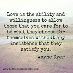 Love is the ability and willingness to allow those you care for to be what they choose for themselves, without any insistence that they satisfy you.