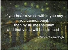 <3 <3 vincent van gogh quote. if you hear a voice within you say you cannot paint then by all means paint and that voice will be silenced.